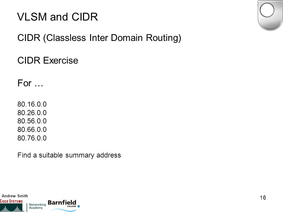 Andrew Smith 16 VLSM and CIDR CIDR (Classless Inter Domain Routing) CIDR Exercise For … 80.16.0.0 80.26.0.0 80.56.0.0 80.66.0.0 80.76.0.0 Find a suitable summary address