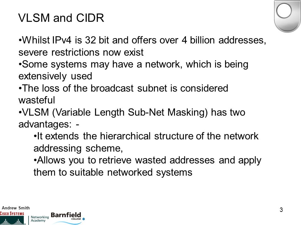 Andrew Smith 3 VLSM and CIDR Whilst IPv4 is 32 bit and offers over 4 billion addresses, severe restrictions now exist Some systems may have a network, which is being extensively used The loss of the broadcast subnet is considered wasteful VLSM (Variable Length Sub-Net Masking) has two advantages: - It extends the hierarchical structure of the network addressing scheme, Allows you to retrieve wasted addresses and apply them to suitable networked systems