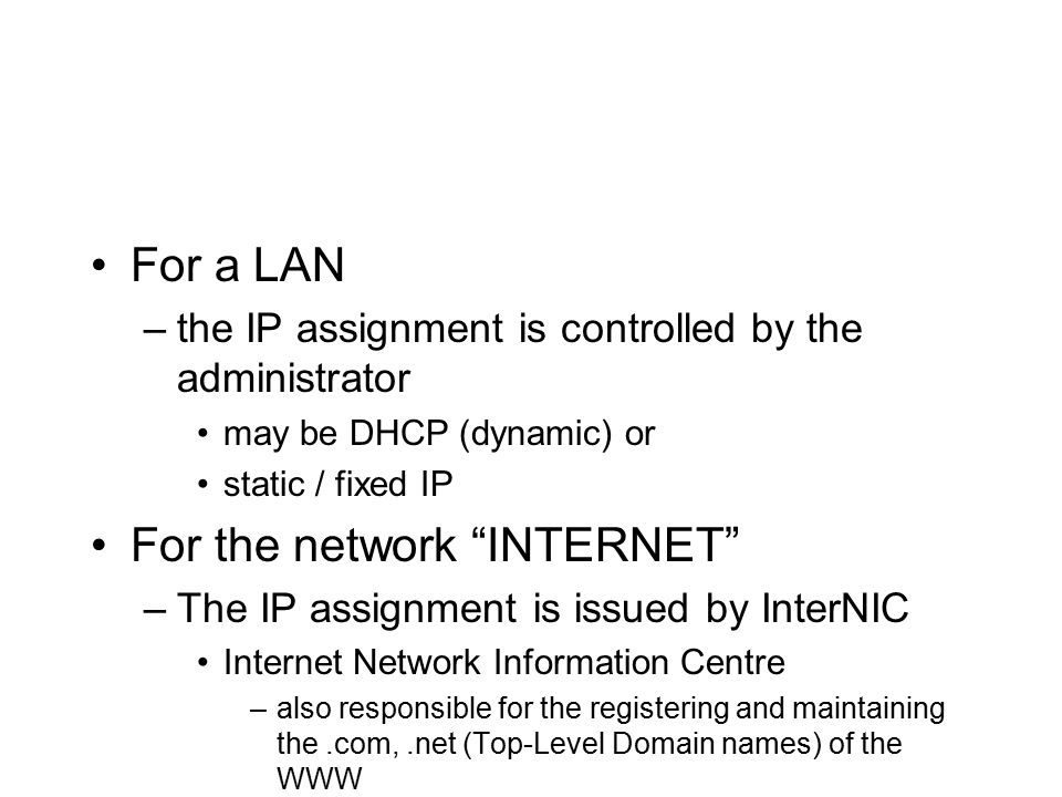 For a LAN –the IP assignment is controlled by the administrator may be DHCP (dynamic) or static / fixed IP For the network INTERNET –The IP assignment is issued by InterNIC Internet Network Information Centre –also responsible for the registering and maintaining the.com,.net (Top-Level Domain names) of the WWW