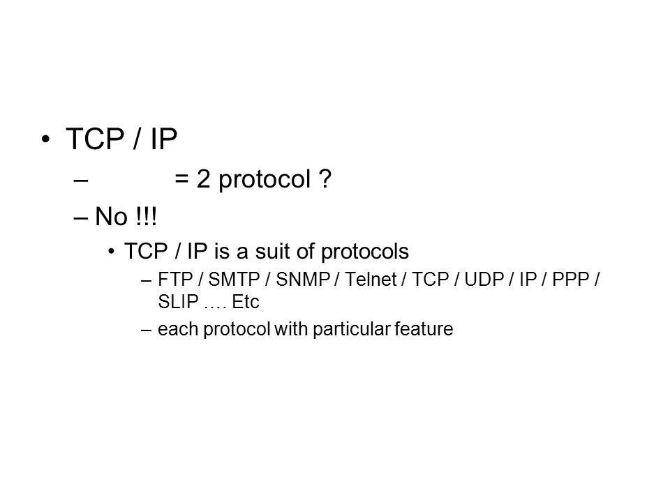 TCP / IP – = 2 protocol ? –No !!! TCP / IP is a suit of protocols –FTP / SMTP / SNMP / Telnet / TCP / UDP / IP / PPP / SLIP …. Etc –each protocol with