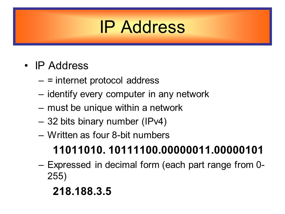 IP Address –= internet protocol address –identify every computer in any network –must be unique within a network –32 bits binary number (IPv4) –Written as four 8-bit numbers 11011010.