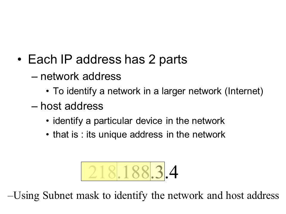 Each IP address has 2 parts –network address To identify a network in a larger network (Internet) –host address identify a particular device in the network that is : its unique address in the network 218.188.3.4 –Using Subnet mask to identify the network and host address