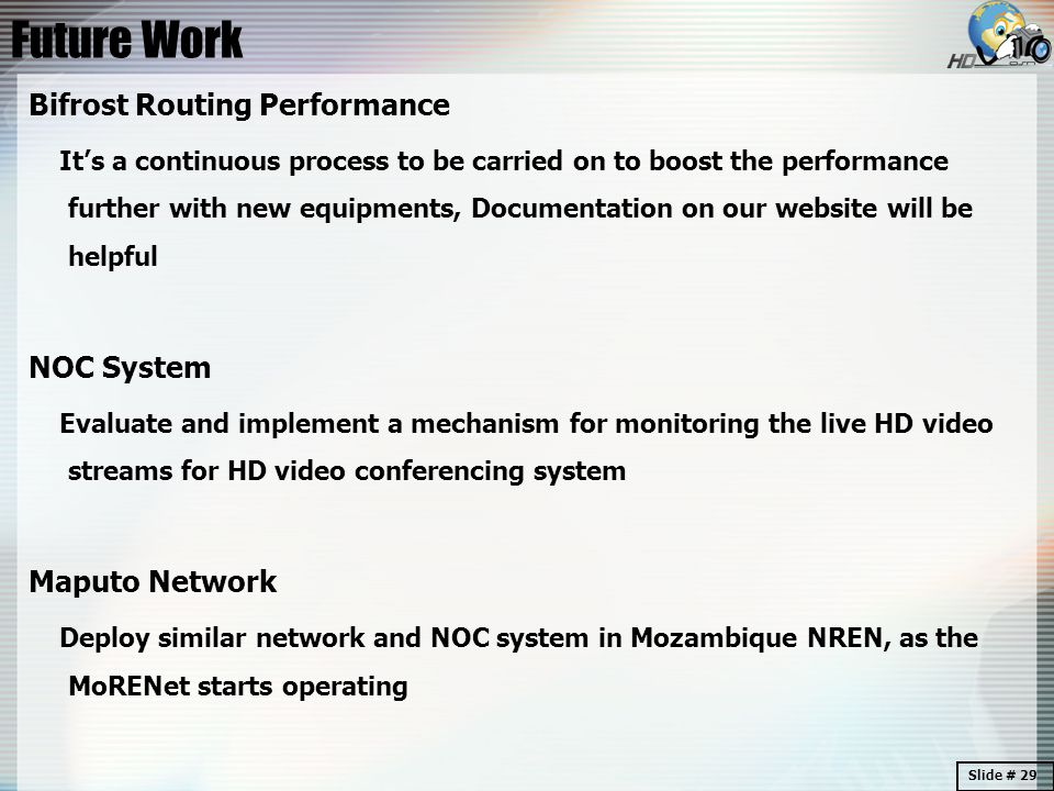 Future Work Bifrost Routing Performance It's a continuous process to be carried on to boost the performance further with new equipments, Documentation on our website will be helpful NOC System Evaluate and implement a mechanism for monitoring the live HD video streams for HD video conferencing system Maputo Network Deploy similar network and NOC system in Mozambique NREN, as the MoRENet starts operating Slide # 29