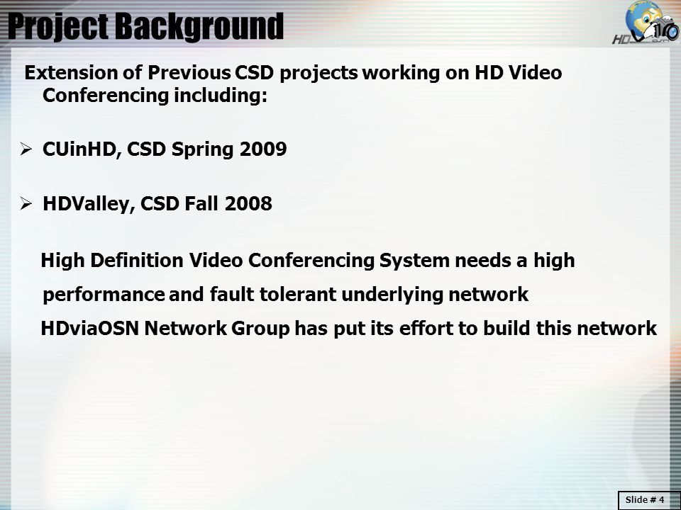 Project Background Extension of Previous CSD projects working on HD Video Conferencing including:  CUinHD, CSD Spring 2009  HDValley, CSD Fall 2008 High Definition Video Conferencing System needs a high performance and fault tolerant underlying network HDviaOSN Network Group has put its effort to build this network Slide # 4