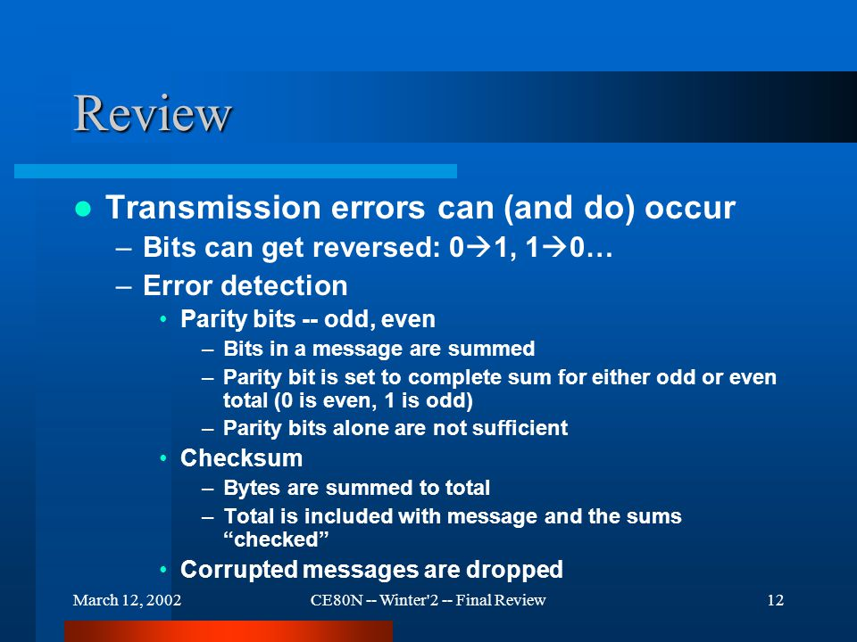March 12, 2002CE80N -- Winter 2 -- Final Review12 Review Transmission errors can (and do) occur –Bits can get reversed: 0  1, 1  0… –Error detection Parity bits -- odd, even –Bits in a message are summed –Parity bit is set to complete sum for either odd or even total (0 is even, 1 is odd) –Parity bits alone are not sufficient Checksum –Bytes are summed to total –Total is included with message and the sums checked Corrupted messages are dropped