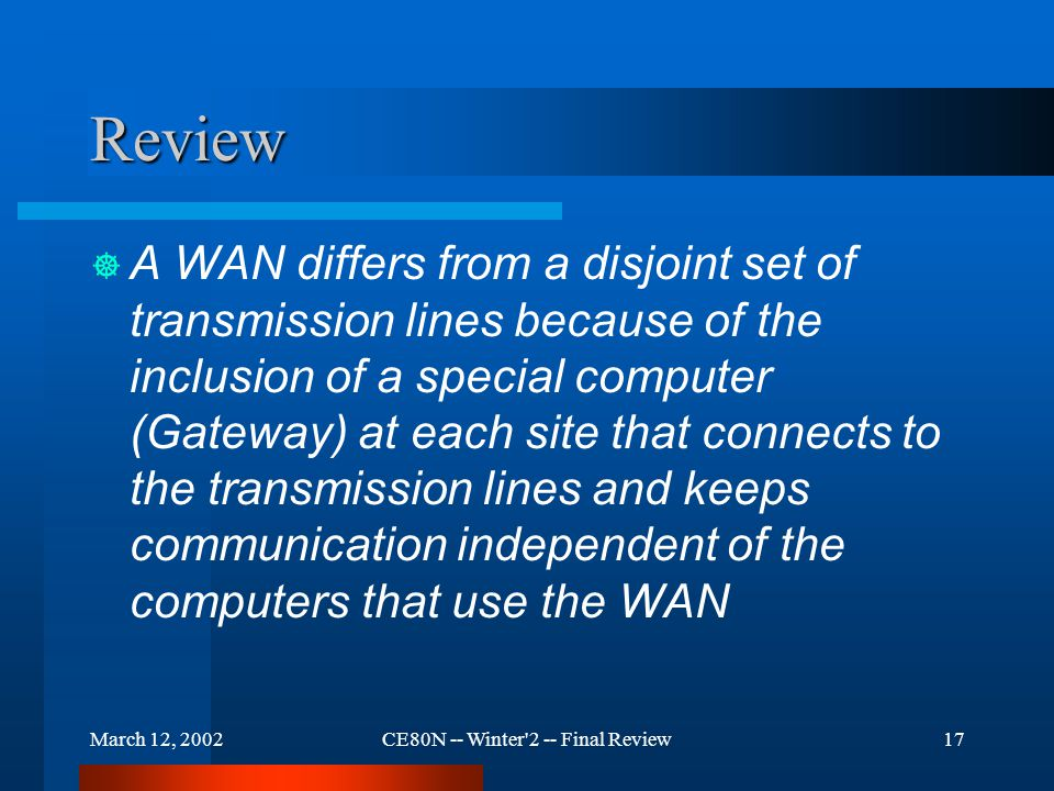 March 12, 2002CE80N -- Winter 2 -- Final Review17 Review  A WAN differs from a disjoint set of transmission lines because of the inclusion of a special computer (Gateway) at each site that connects to the transmission lines and keeps communication independent of the computers that use the WAN