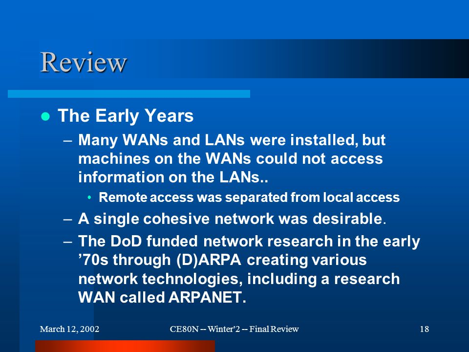 March 12, 2002CE80N -- Winter 2 -- Final Review18 Review The Early Years –Many WANs and LANs were installed, but machines on the WANs could not access information on the LANs..