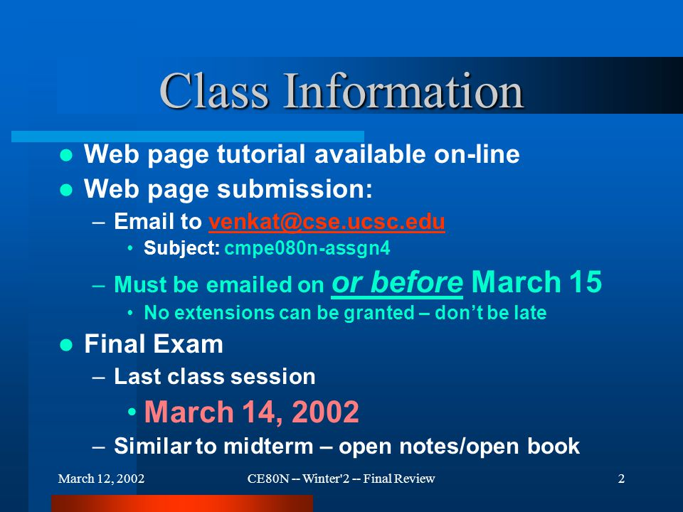 March 12, 2002CE80N -- Winter 2 -- Final Review63 Review Web pages can be static or dynamic Frame technology allows for regions on a page to display independently Common Gateway Interface (CGI) allows for dynamic pages FORMS technology allows for interaction with web pages.