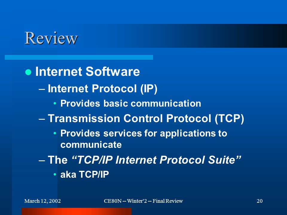 March 12, 2002CE80N -- Winter 2 -- Final Review20 Review Internet Software –Internet Protocol (IP) Provides basic communication –Transmission Control Protocol (TCP) Provides services for applications to communicate –The TCP/IP Internet Protocol Suite aka TCP/IP