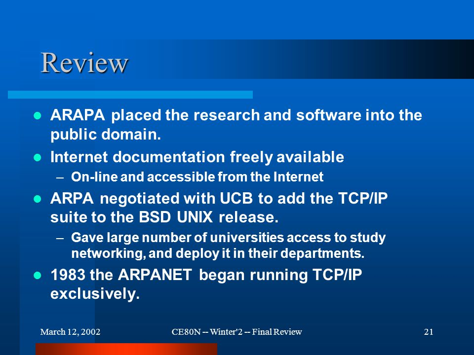 March 12, 2002CE80N -- Winter 2 -- Final Review21 Review ARAPA placed the research and software into the public domain.