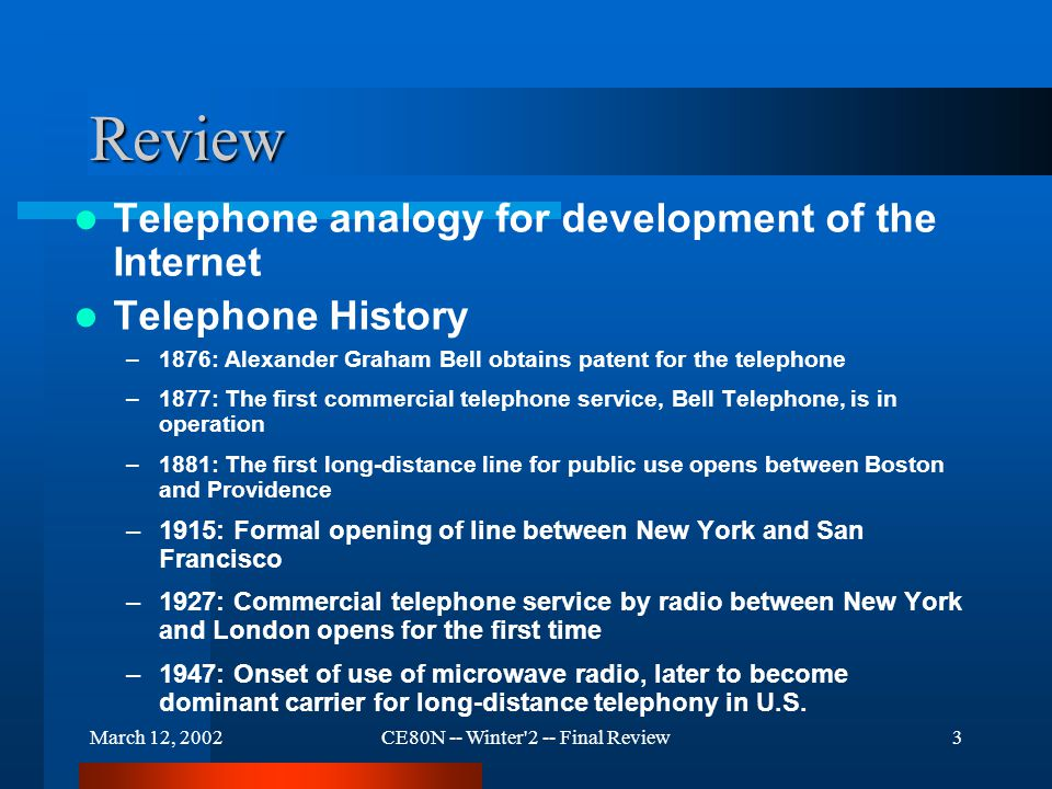 March 12, 2002CE80N -- Winter 2 -- Final Review3 Review Telephone analogy for development of the Internet Telephone History –1876: Alexander Graham Bell obtains patent for the telephone –1877: The first commercial telephone service, Bell Telephone, is in operation –1881: The first long-distance line for public use opens between Boston and Providence –1915: Formal opening of line between New York and San Francisco –1927: Commercial telephone service by radio between New York and London opens for the first time –1947: Onset of use of microwave radio, later to become dominant carrier for long-distance telephony in U.S.