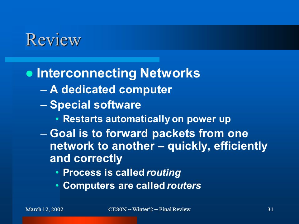 March 12, 2002CE80N -- Winter 2 -- Final Review31 Review Interconnecting Networks –A dedicated computer –Special software Restarts automatically on power up –Goal is to forward packets from one network to another – quickly, efficiently and correctly Process is called routing Computers are called routers