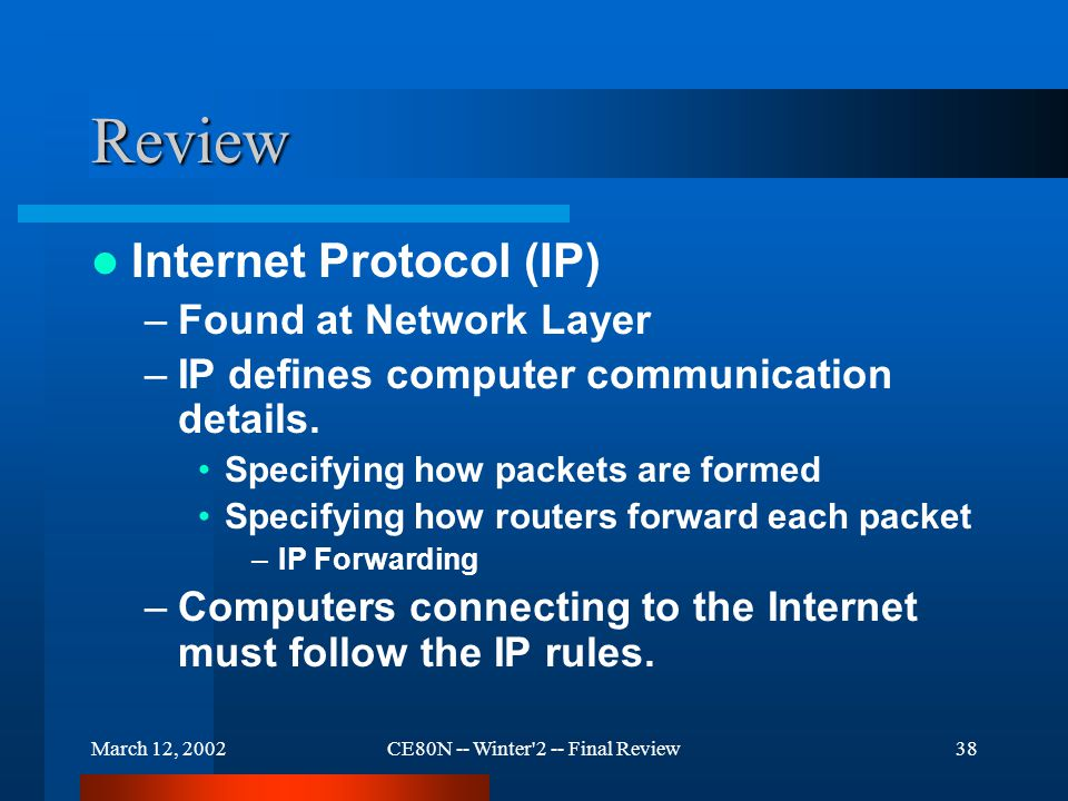 March 12, 2002CE80N -- Winter 2 -- Final Review38 Review Internet Protocol (IP) –Found at Network Layer –IP defines computer communication details.