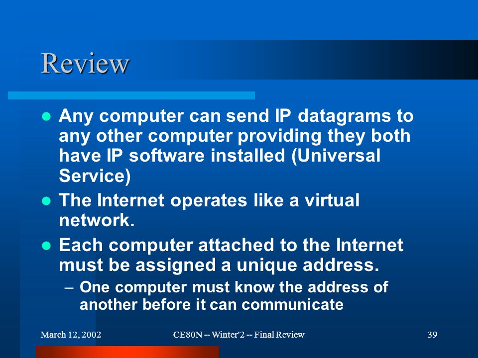 March 12, 2002CE80N -- Winter 2 -- Final Review39 Review Any computer can send IP datagrams to any other computer providing they both have IP software installed (Universal Service) The Internet operates like a virtual network.