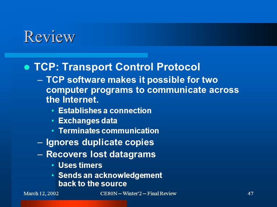 March 12, 2002CE80N -- Winter 2 -- Final Review47 Review TCP: Transport Control Protocol –TCP software makes it possible for two computer programs to communicate across the Internet.