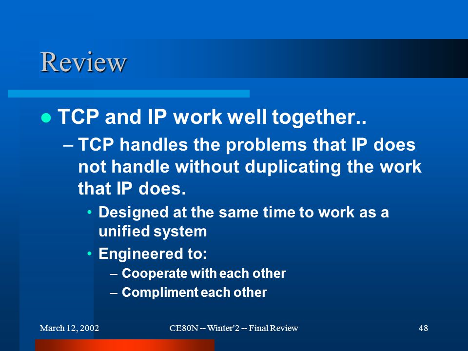 March 12, 2002CE80N -- Winter 2 -- Final Review48 Review TCP and IP work well together..
