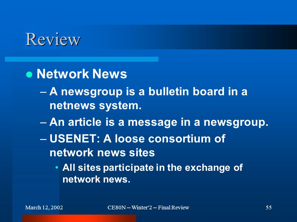 March 12, 2002CE80N -- Winter 2 -- Final Review55 Review Network News –A newsgroup is a bulletin board in a netnews system.
