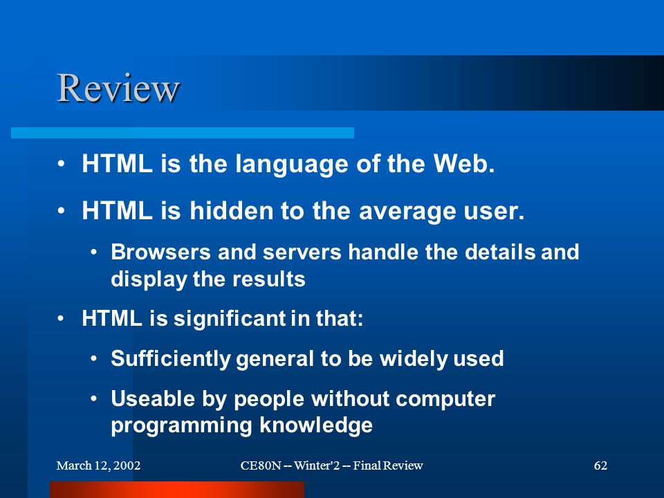 March 12, 2002CE80N -- Winter 2 -- Final Review62 Review HTML is the language of the Web.