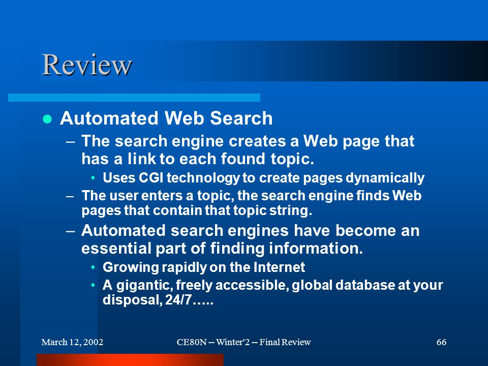 March 12, 2002CE80N -- Winter 2 -- Final Review66 Review Automated Web Search –The search engine creates a Web page that has a link to each found topic.