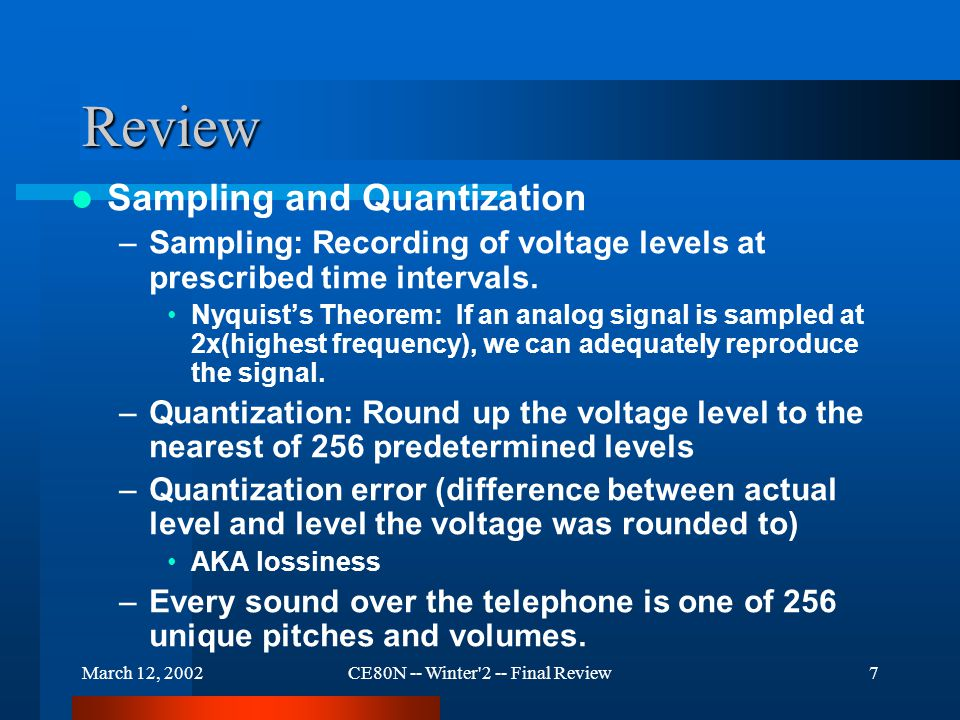 March 12, 2002CE80N -- Winter 2 -- Final Review7 Review Sampling and Quantization –Sampling: Recording of voltage levels at prescribed time intervals.