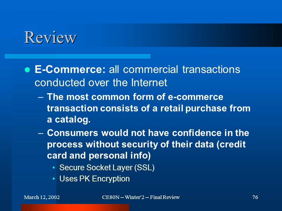 March 12, 2002CE80N -- Winter 2 -- Final Review76 Review E-Commerce: all commercial transactions conducted over the Internet –The most common form of e-commerce transaction consists of a retail purchase from a catalog.