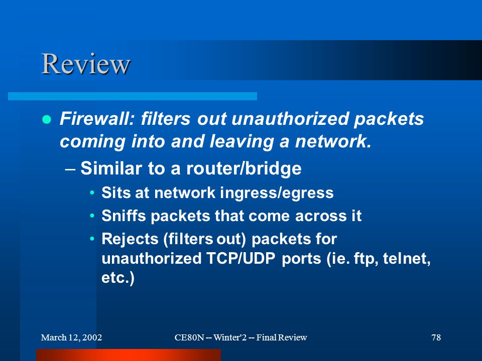 March 12, 2002CE80N -- Winter 2 -- Final Review78 Review Firewall: filters out unauthorized packets coming into and leaving a network.