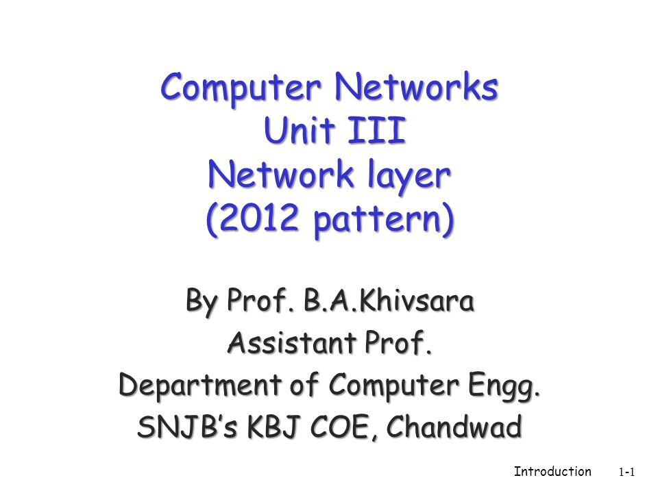 Computer Networks Unit III Network layer (2012 pattern) By Prof. B.A.Khivsara Assistant Prof. Department of Computer Engg. SNJB's KBJ COE, Chandwad In