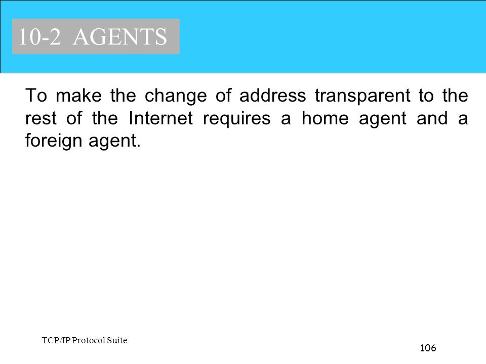 TCP/IP Protocol Suite 106 10-2 AGENTS To make the change of address transparent to the rest of the Internet requires a home agent and a foreign agent.