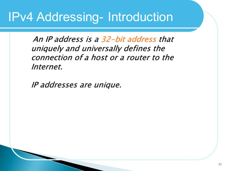 11 IPv4 Addressing- Introduction An IP address is a 32-bit address that uniquely and universally defines the connection of a host or a router to the I