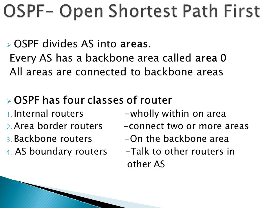  OSPF divides AS into areas. Every AS has a backbone area called area 0 All areas are connected to backbone areas  OSPF has four classes of router 1