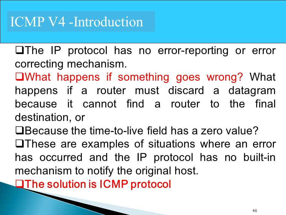 46 ICMP V4 -Introduction  The IP protocol has no error-reporting or error correcting mechanism.  What happens if something goes wrong? What happens