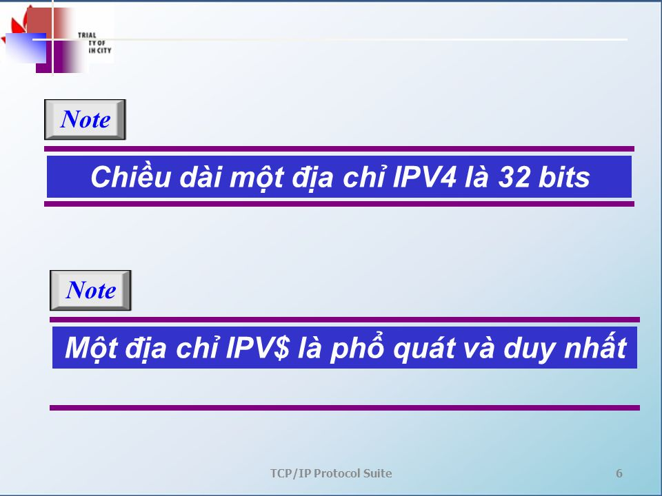 TCP/IP Protocol Suite6 Chiều dài một địa chỉ IPV4 là 32 bits Note Một địa chỉ IPV$ là phổ quát và duy nhất Note
