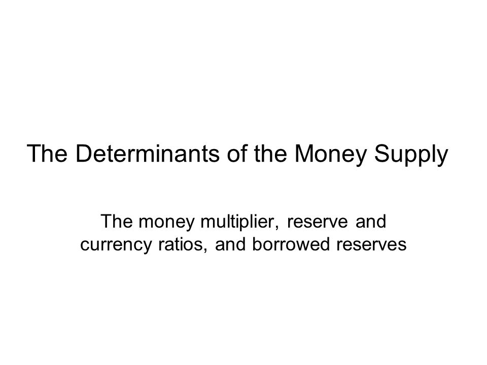 The Determinants of the Money Supply The money multiplier, reserve and currency ratios, and borrowed reserves
