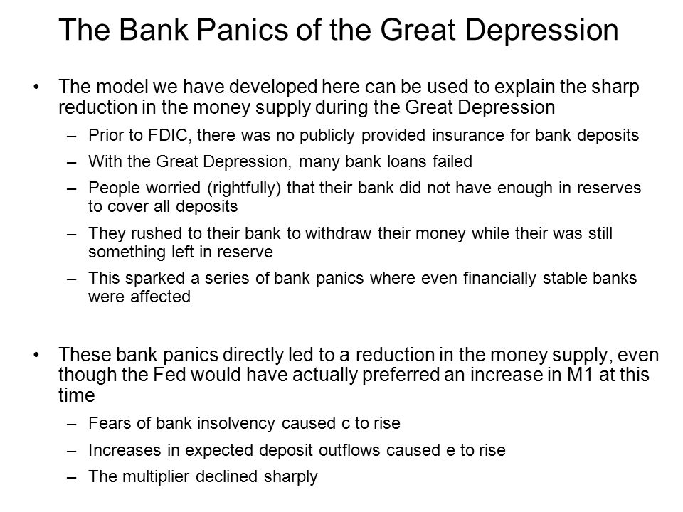 The model we have developed here can be used to explain the sharp reduction in the money supply during the Great Depression –Prior to FDIC, there was