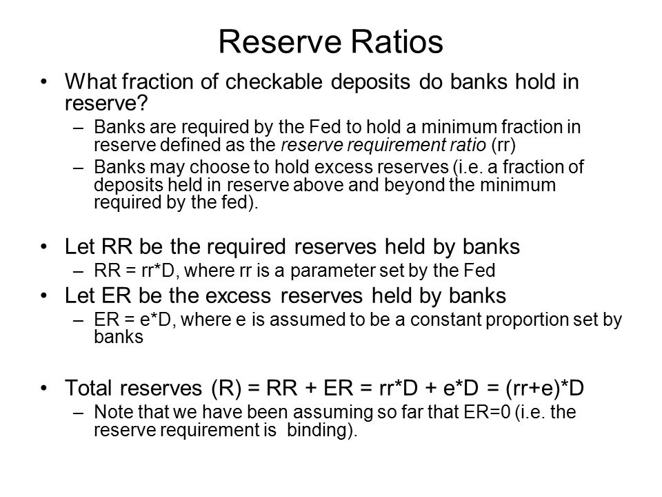 Reserve Ratios What fraction of checkable deposits do banks hold in reserve? –Banks are required by the Fed to hold a minimum fraction in reserve defi