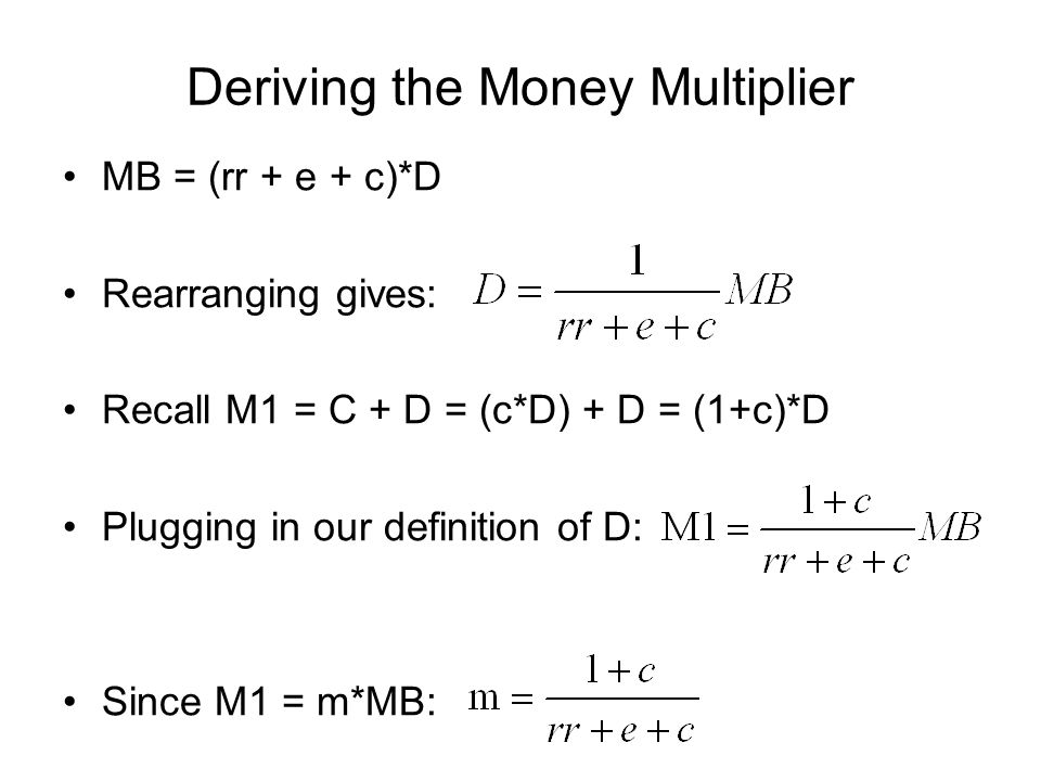 Deriving the Money Multiplier MB = (rr + e + c)*D Rearranging gives: Recall M1 = C + D = (c*D) + D = (1+c)*D Plugging in our definition of D: Since M1