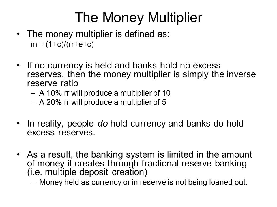 The Money Multiplier The money multiplier is defined as: m = (1+c)/(rr+e+c) If no currency is held and banks hold no excess reserves, then the money m