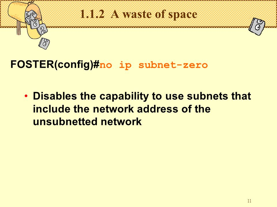 11 1.1.2 A waste of space FOSTER(config)# no ip subnet-zero Disables the capability to use subnets that include the network address of the unsubnetted network
