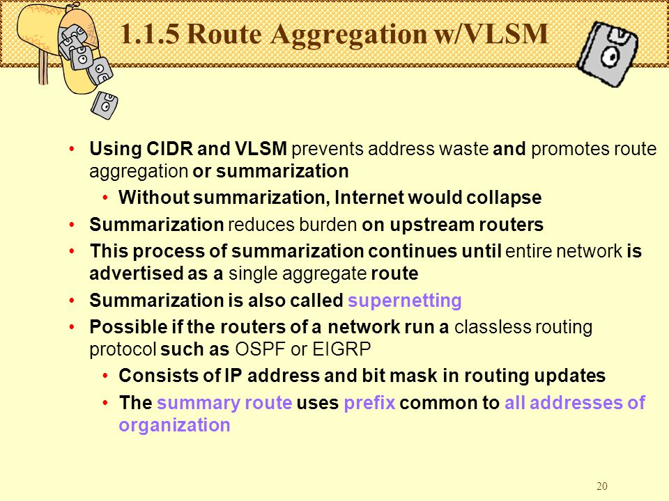 20 1.1.5 Route Aggregation w/VLSM Using CIDR and VLSM prevents address waste and promotes route aggregation or summarization Without summarization, Internet would collapse Summarization reduces burden on upstream routers This process of summarization continues until entire network is advertised as a single aggregate route Summarization is also called supernetting Possible if the routers of a network run a classless routing protocol such as OSPF or EIGRP Consists of IP address and bit mask in routing updates The summary route uses prefix common to all addresses of organization