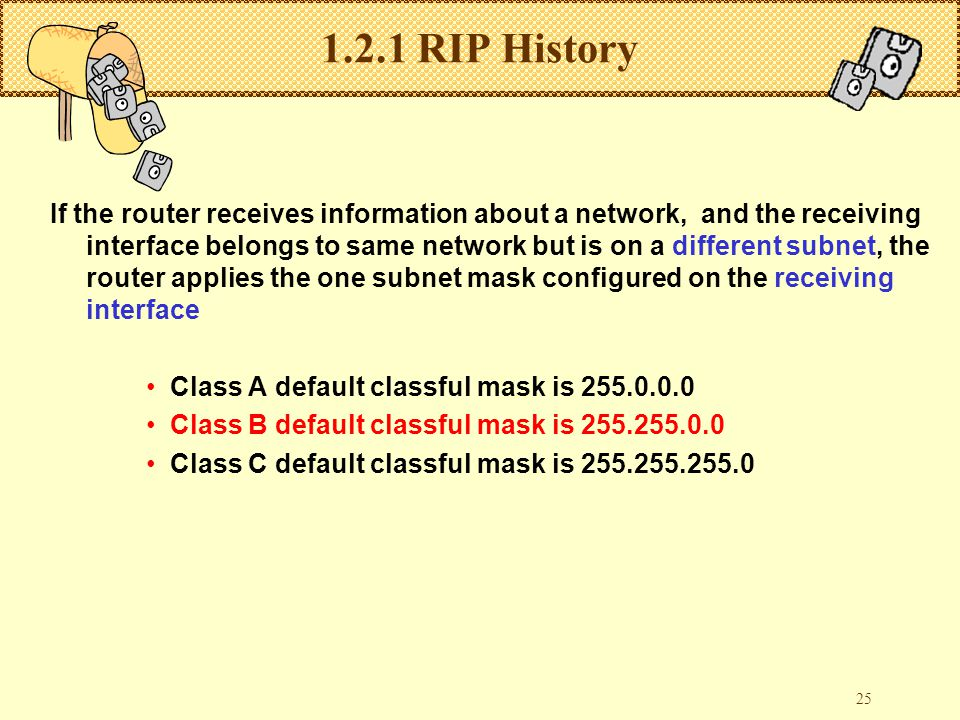 25 1.2.1 RIP History If the router receives information about a network, and the receiving interface belongs to same network but is on a different subnet, the router applies the one subnet mask configured on the receiving interface Class A default classful mask is 255.0.0.0 Class B default classful mask is 255.255.0.0 Class C default classful mask is 255.255.255.0