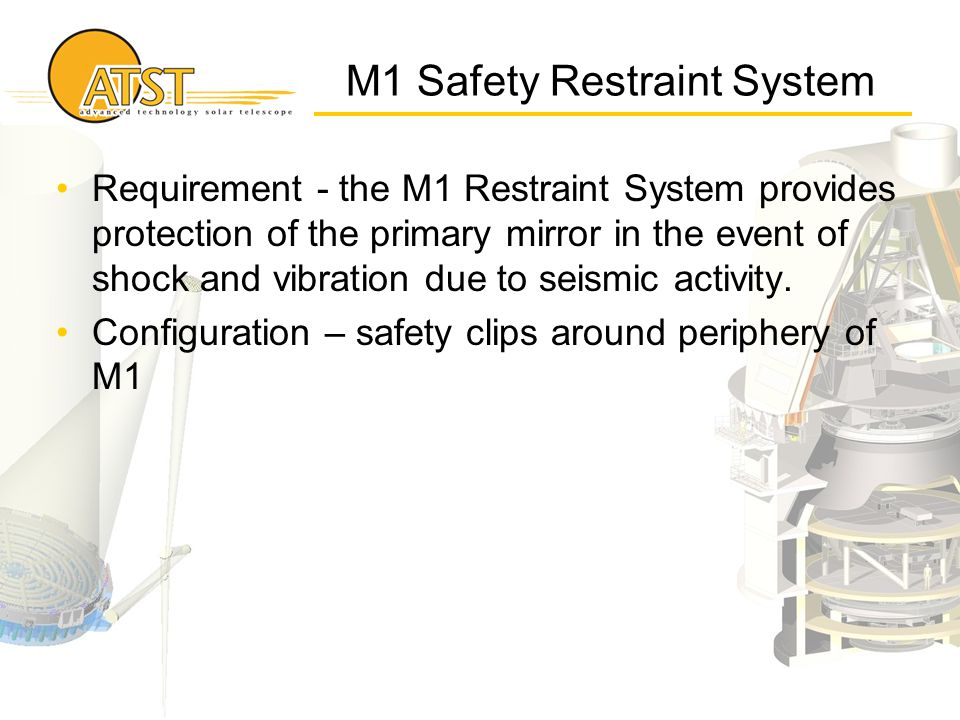 M1 Safety Restraint System Requirement - the M1 Restraint System provides protection of the primary mirror in the event of shock and vibration due to