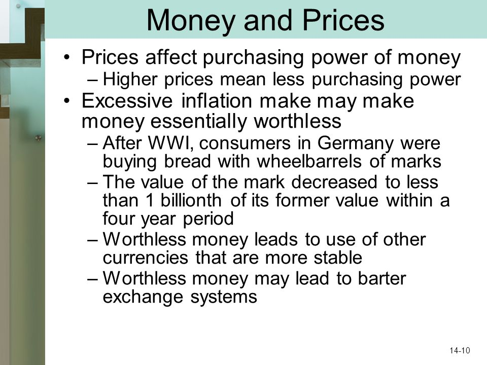 Money and Prices Prices affect purchasing power of money –Higher prices mean less purchasing power Excessive inflation make may make money essentially worthless –After WWI, consumers in Germany were buying bread with wheelbarrels of marks –The value of the mark decreased to less than 1 billionth of its former value within a four year period –Worthless money leads to use of other currencies that are more stable –Worthless money may lead to barter exchange systems 14-10
