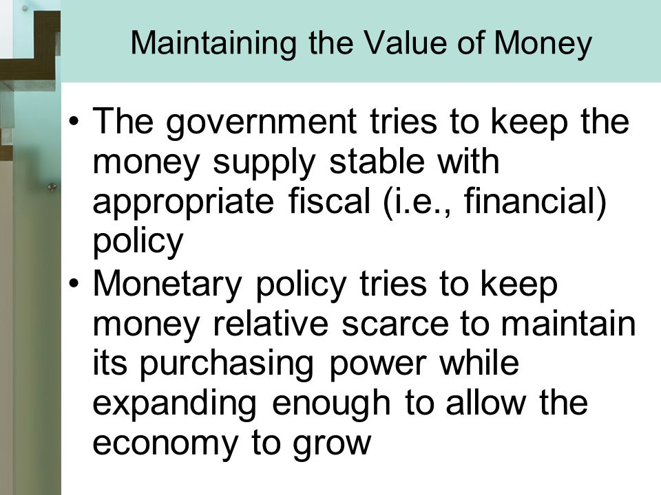 Maintaining the Value of Money The government tries to keep the money supply stable with appropriate fiscal (i.e., financial) policy Monetary policy tries to keep money relative scarce to maintain its purchasing power while expanding enough to allow the economy to grow