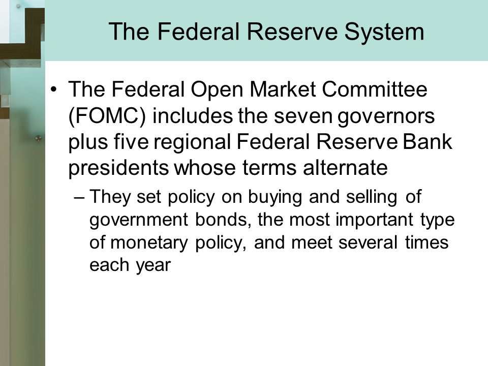 The Federal Reserve System The Federal Open Market Committee (FOMC) includes the seven governors plus five regional Federal Reserve Bank presidents whose terms alternate –They set policy on buying and selling of government bonds, the most important type of monetary policy, and meet several times each year
