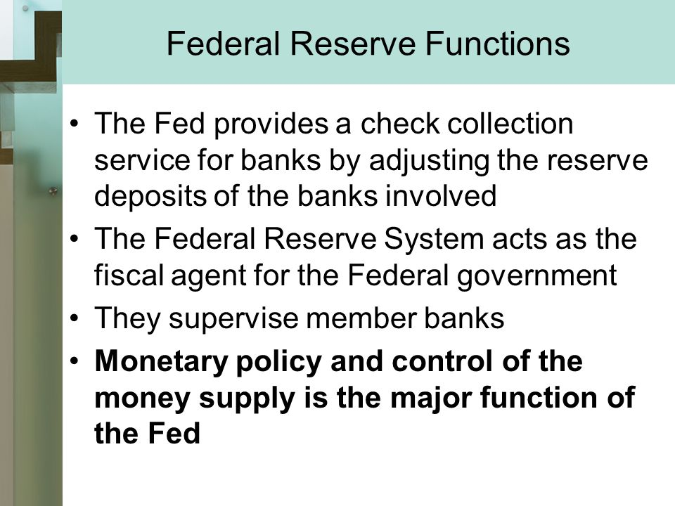 Federal Reserve Functions The Fed provides a check collection service for banks by adjusting the reserve deposits of the banks involved The Federal Reserve System acts as the fiscal agent for the Federal government They supervise member banks Monetary policy and control of the money supply is the major function of the Fed
