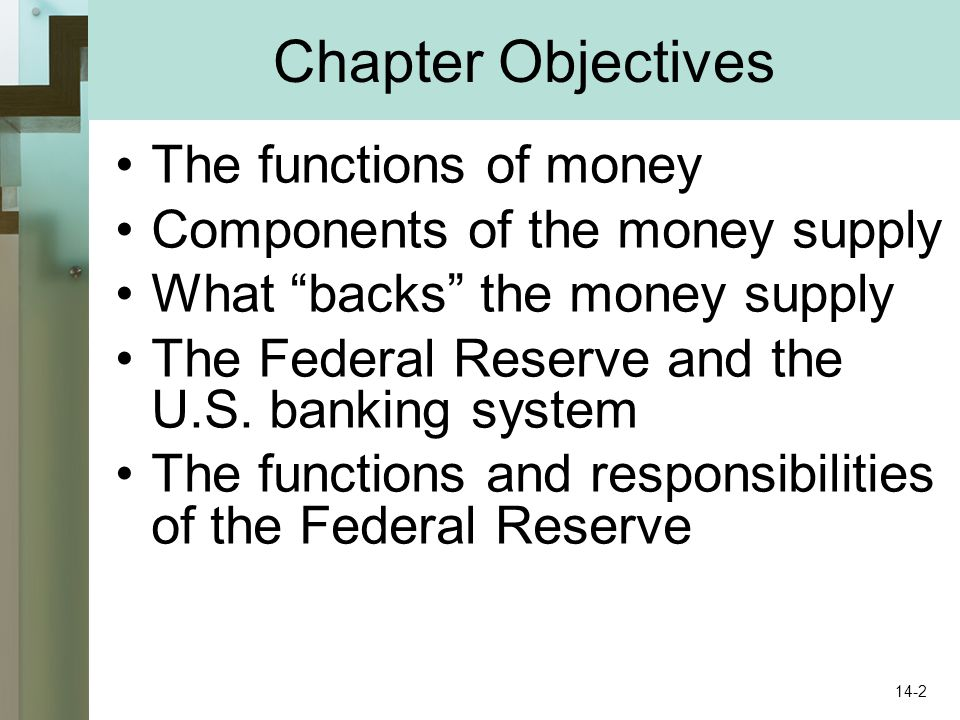 Chapter Objectives The functions of money Components of the money supply What backs the money supply The Federal Reserve and the U.S.