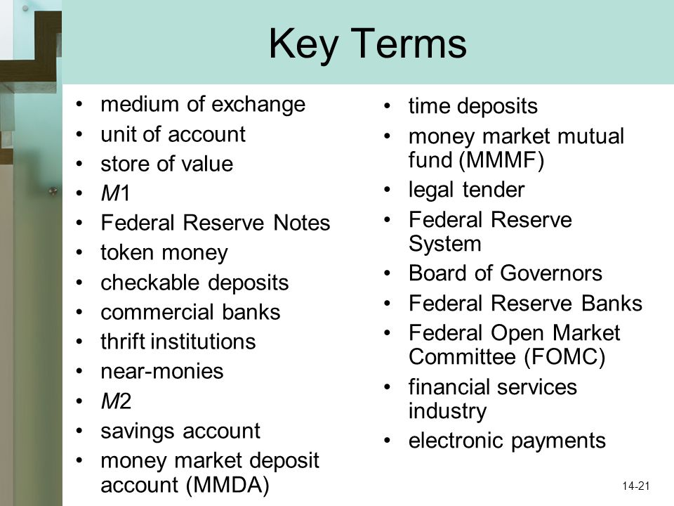 Key Terms medium of exchange unit of account store of value M1 Federal Reserve Notes token money checkable deposits commercial banks thrift institutions near-monies M2 savings account money market deposit account (MMDA) time deposits money market mutual fund (MMMF) legal tender Federal Reserve System Board of Governors Federal Reserve Banks Federal Open Market Committee (FOMC) financial services industry electronic payments 14-21