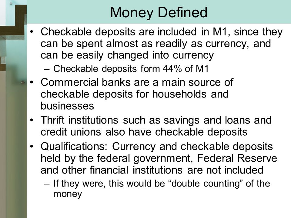 Money Defined Checkable deposits are included in M1, since they can be spent almost as readily as currency, and can be easily changed into currency –Checkable deposits form 44% of M1 Commercial banks are a main source of checkable deposits for households and businesses Thrift institutions such as savings and loans and credit unions also have checkable deposits Qualifications: Currency and checkable deposits held by the federal government, Federal Reserve and other financial institutions are not included –If they were, this would be double counting of the money