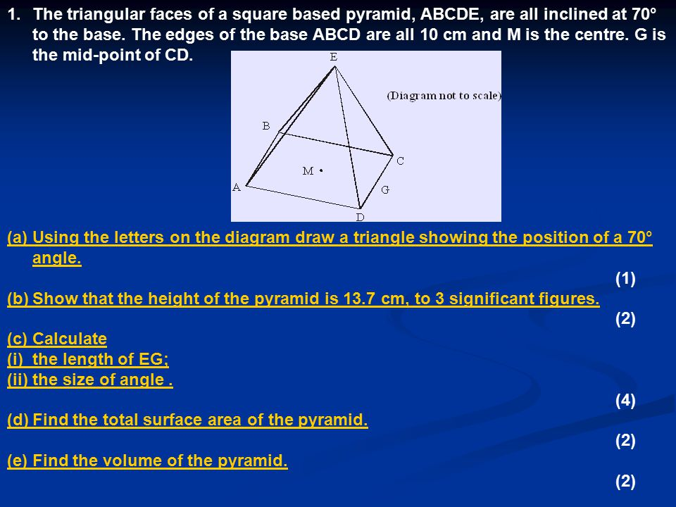 1.The triangular faces of a square based pyramid, ABCDE, are all inclined at 70° to the base. The edges of the base ABCD are all 10 cm and M is the ce