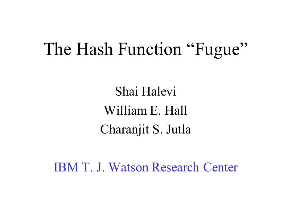 The Hash Function Fugue Shai Halevi William E. Hall Charanjit S.